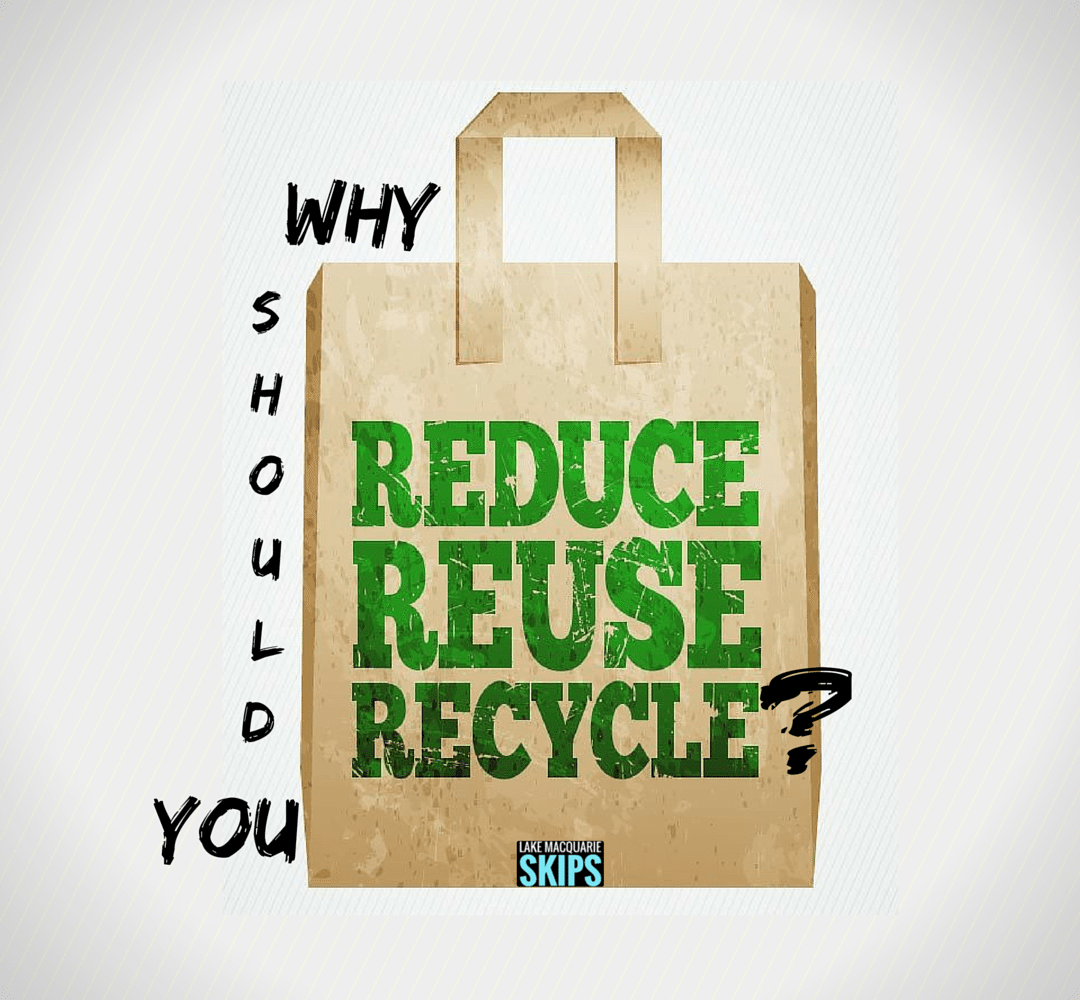 why should you reduce, reuse, and recycle? - Lake Macquarie Skips
