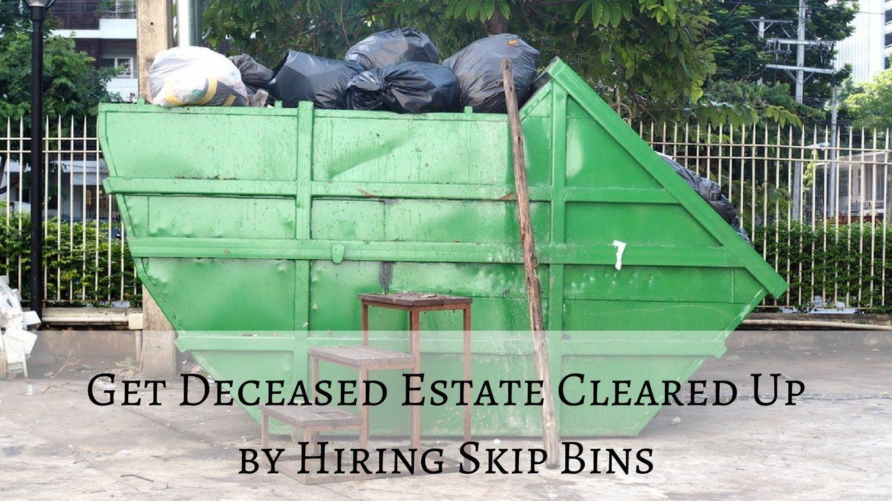 Get Deceased Estate Cleared Up by Hiring Skip Bins - Lake Macquarie Skips