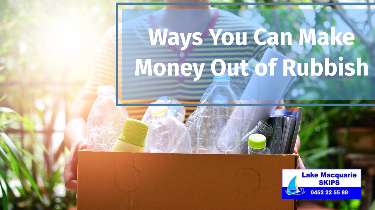 Ways You Can Make Money Out of Rubbish - Lake Macquarie Skips