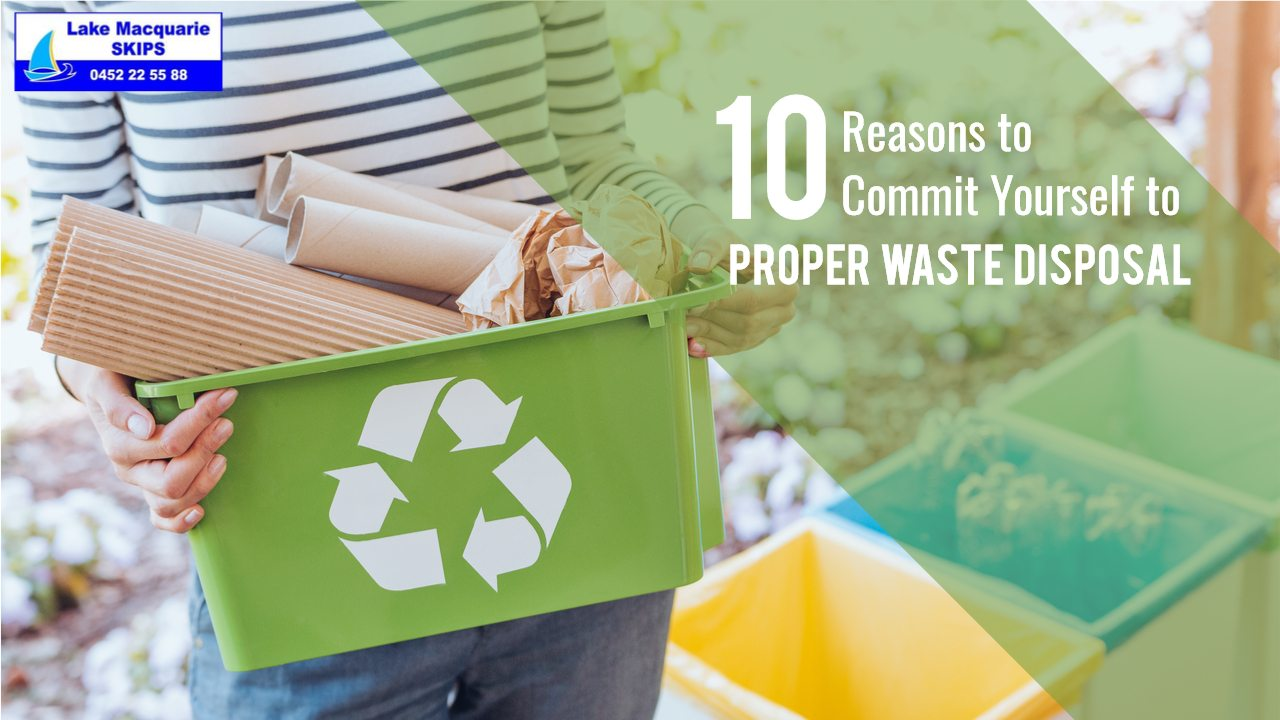 10 Reasons to Commit Yourself to Proper Waste Disposal - Lake Macquarie Skips