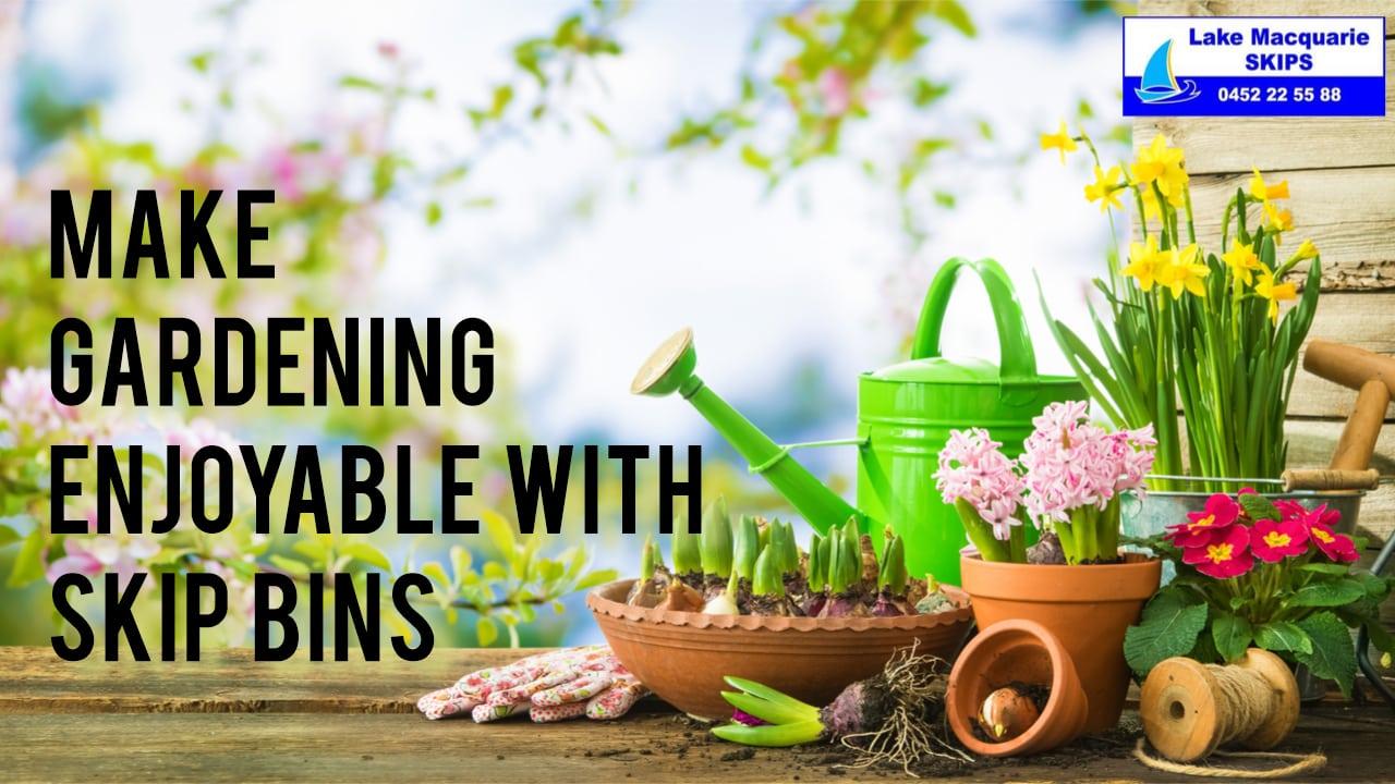 Make Gardening Enjoyable with Skip Bins - Lake Macquarie Skips